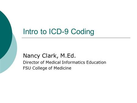 Intro to ICD-9 Coding Nancy Clark, M.Ed. Director of Medical Informatics Education FSU College of Medicine.