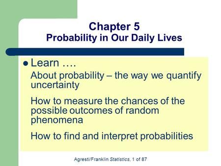 Agresti/Franklin Statistics, 1 of 87 Chapter 5 Probability in Our Daily Lives Learn …. About probability – the way we quantify uncertainty How to measure.