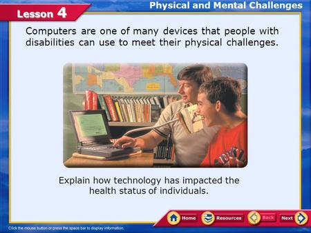 Lesson 4 Explain how technology has impacted the health status of individuals. Physical and Mental Challenges Computers are one of many devices that people.