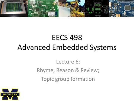 EECS 498 Advanced Embedded Systems Lecture 6: Rhyme, Reason & Review; Topic group formation.