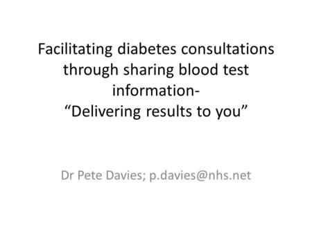 "Facilitating diabetes consultations through sharing blood test information- ""Delivering results to you"" Dr Pete Davies;"