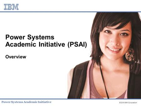 © 2015 IBM Corporation Power Systems Academic Initiative Power Systems Academic Initiative (PSAI) Overview.