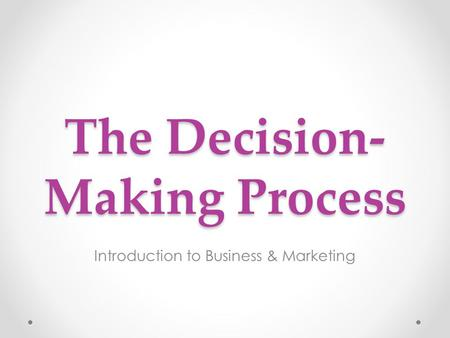 The Decision- Making Process Introduction to Business & Marketing.