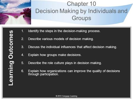 © 2013 Cengage Learning Chapter 10 Decision Making by Individuals and Groups Learning Outcomes 1.Identify the steps in the decision-making process. 2.Describe.