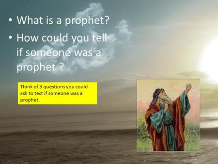 What is a prophet? How could you tell if someone was a prophet ? Think of 3 questions you could ask to test if someone was a prophet.