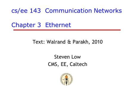 Cs/ee 143 Communication Networks Chapter 3 Ethernet Text: Walrand & Parakh, 2010 Steven Low CMS, EE, Caltech.