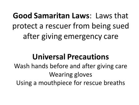 Good Samaritan Laws: Laws that protect a rescuer from being sued after giving emergency care Universal Precautions Wash hands before and after giving.