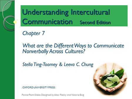 Understanding Intercultural Communication Second Edition Chapter 7 What are the Different Ways to Communicate Nonverbally Across Cultures? Stella Ting-Toomey.