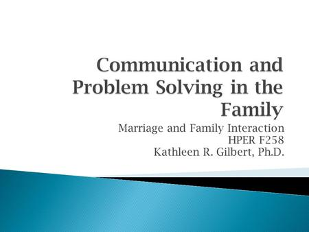 Marriage and Family Interaction HPER F258 Kathleen R. Gilbert, Ph.D.