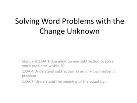 Solving Word Problems with the Change Unknown Standard 1.OA.1 Use addition and subtraction to solve word problems within 20. 1.OA.4 Understand subtraction.