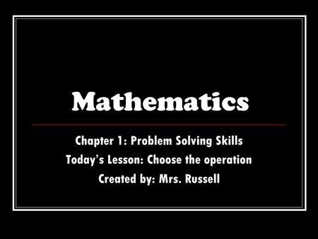Mathematics Chapter 1: Problem Solving Skills Today's Lesson: Choose the operation Created by: Mrs. Russell.