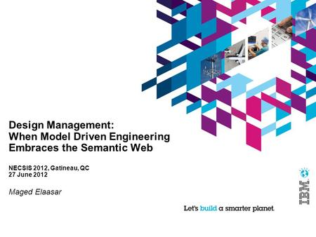 Design Management: When Model Driven Engineering Embraces the Semantic Web NECSIS 2012, Gatineau, QC 27 June 2012 Maged Elaasar.