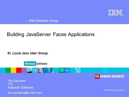 ® IBM Software Group © 2005 IBM Corporation Building JavaServer Faces Applications Tim Saunders ITS Rational Software St. Louis.