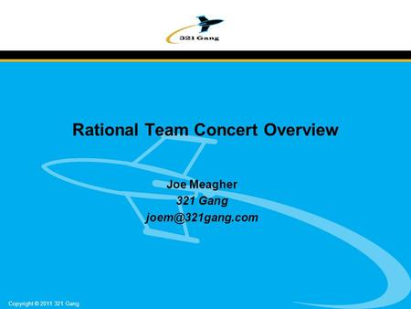 Copyright © 2011 321 Gang Rational Team Concert Overview Joe Meagher 321 Gang