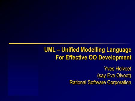 UML – Unified Modelling Language For Effective OO Development Yves Holvoet Rational Software Corporation Yves Holvoet Rational Software Corporation (say.