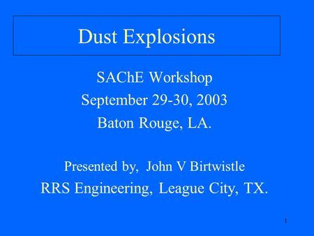 1 Dust Explosions SAChE Workshop September 29-30, 2003 Baton Rouge, LA. Presented by, John V Birtwistle RRS Engineering, League City, TX.