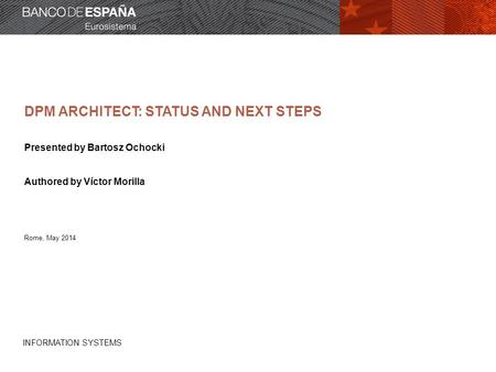 INFORMATION SYSTEMS DPM ARCHITECT: STATUS AND NEXT STEPS Presented by Bartosz Ochocki Authored by Víctor Morilla Rome, May 2014.