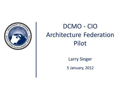 DCMO - CIO Architecture Federation Pilot Larry Singer 5 January, 2012.