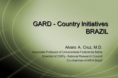GARD - Country Initiatives BRAZIL Alvaro A. Cruz, M.D. Associate Professor of Universidade Federal da Bahia Scientist of CNPq - National Research Council.