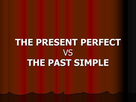 THE PRESENT PERFECT VS THE PAST SIMPLE. What is the Past Simple and the past participle of these verbs?