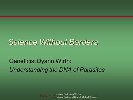 F INDINGS National Institutes of Health National Institute of General Medical Sciences Science Without Borders Geneticist Dyann Wirth: Understanding the.