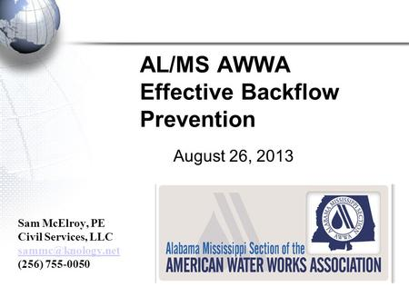 AL/MS AWWA Effective Backflow Prevention August 26, 2013 Sam McElroy, PE Civil Services, LLC (256) 755-0050.