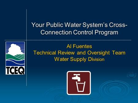 Al Fuentes Technical Review and Oversight Team Water Supply Di vision Your Public Water System's Cross- Connection Control Program.