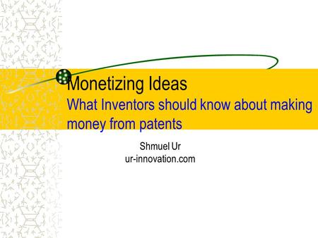 Monetizing Ideas What Inventors should know about making money from patents Shmuel Ur ur-innovation.com.