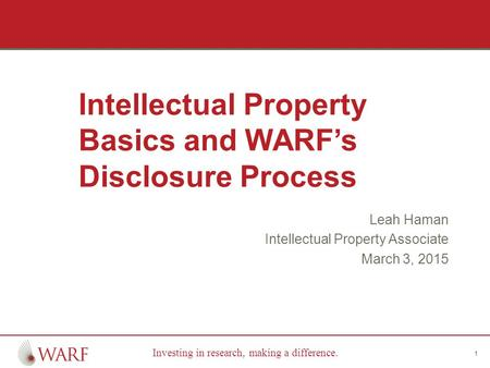 Investing in research, making a difference. Intellectual Property Basics and WARF's Disclosure Process Leah Haman Intellectual Property Associate March.