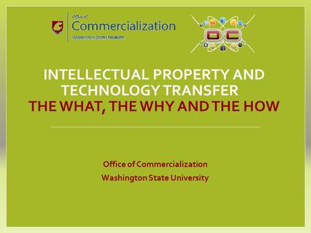 INTELLECTUAL PROPERTY AND TECHNOLOGY TRANSFER THE WHAT, THE WHY AND THE HOW Office of Commercialization Washington State University.