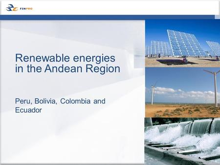 Peru, Bolivia, Colombia and Ecuador Renewable energies in the Andean Region.