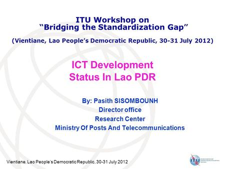 Vientiane, Lao People's Democratic Republic, 30-31 July 2012 ICT Development Status In Lao PDR By: Pasith SISOMBOUNH Director office Research Center Ministry.