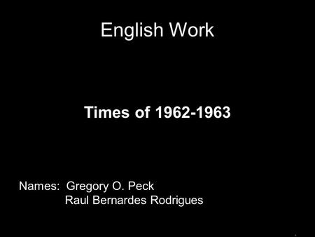 English Work Times of 1962-1963 Names: Gregory O. Peck Raul Bernardes Rodrigues.