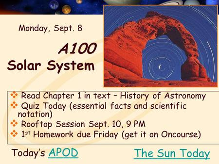 A100 Solar System Today's APODAPOD  Read Chapter 1 in text – History of Astronomy  Quiz Today (essential facts and scientific notation)  Rooftop Session.