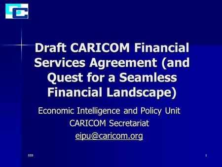 EEB1 Draft CARICOM Financial Services Agreement (and Quest for a Seamless Financial Landscape) Economic Intelligence and Policy Unit CARICOM Secretariat.