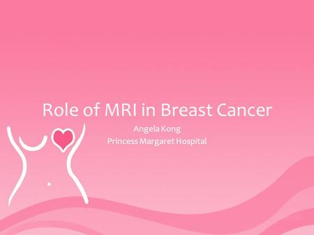 Role of MRI in Breast Cancer Angela Kong Princess Margaret Hospital.
