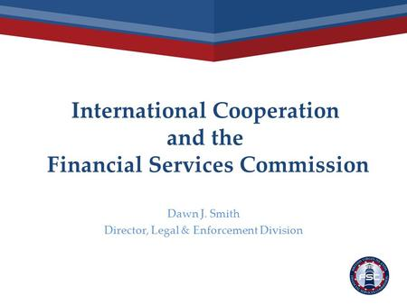 International Cooperation and the Financial Services Commission Dawn J. Smith Director, Legal & Enforcement Division.