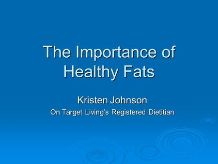 The Importance of Healthy Fats Kristen Johnson On Target Living's Registered Dietitian.