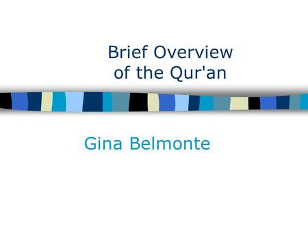 "Brief Overview of the Qur'an Gina Belmonte. The Qur'an: Revealed Only ""Holy Book"" or ""Scriptures"" of Islam –Qur'an= ""recitation"" Muslims believe it to."