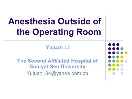 Anesthesia Outside of the Operating Room Yujuan Li The Second Affiliated Hospital of Sun-yet Sen University