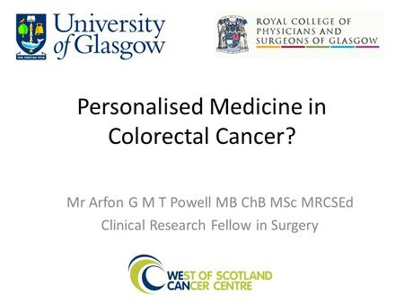 Personalised Medicine in Colorectal Cancer? Mr Arfon G M T Powell MB ChB MSc MRCSEd Clinical Research Fellow in Surgery.