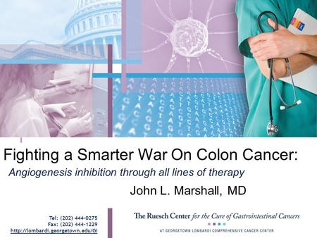 Fighting a Smarter War On Colon Cancer: John L. Marshall, MD Angiogenesis inhibition through all lines of therapy Tel: (202) 444-0275 Fax: (202) 444-1229.