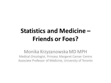 Statistics and Medicine – Friends or Foes? Monika Krzyzanowska MD MPH Medical Oncologist, Princess Margaret Cancer Centre Associate Professor of Medicine,