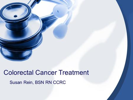 Colorectal Cancer Treatment Susan Rein, BSN RN CCRC.