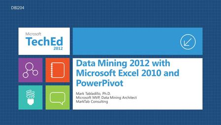 Data Mining 2012 with Microsoft Excel 2010 and PowerPivot Mark Tabladillo, Ph.D. Microsoft MVP, Data Mining Architect MarkTab Consulting DBI204.