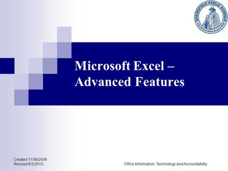 Microsoft Excel – Advanced Features Created 11/06/2006 Revised 8/5/2015Office Information, Technology and Accountability.