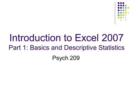 Introduction to Excel 2007 Part 1: Basics and Descriptive Statistics Psych 209.