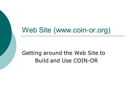 Web Site (www.coin-or.org) Getting around the Web Site to Build and Use COIN-OR.