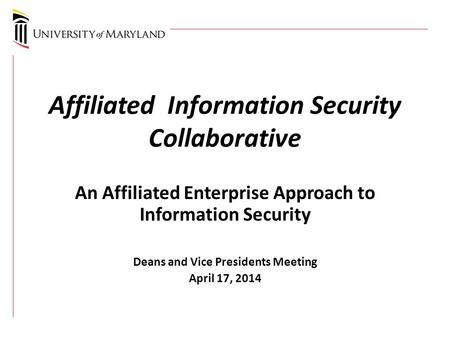Affiliated Information Security Collaborative An Affiliated Enterprise Approach to Information Security Deans and Vice Presidents Meeting April 17, 2014.