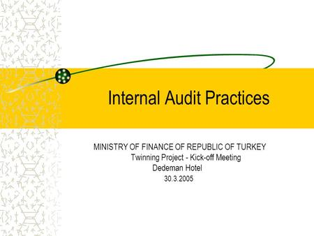 Internal Audit Practices MINISTRY OF FINANCE OF REPUBLIC OF TURKEY Twinning Project - Kick-off Meeting Dedeman Hotel 30.3.2005.